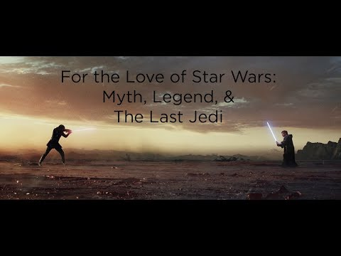 For the Love of Star Wars: Myth, Narrative,  & The Last Jedi