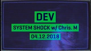 Dev - System Shock - Chris M. - 04.12.2018