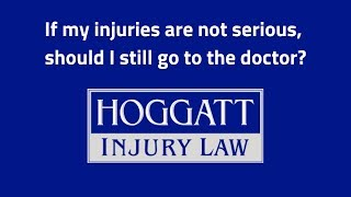 Hoggatt Law Office, P.C. Video - If my injuries are not serious, should I still go to the doctor?