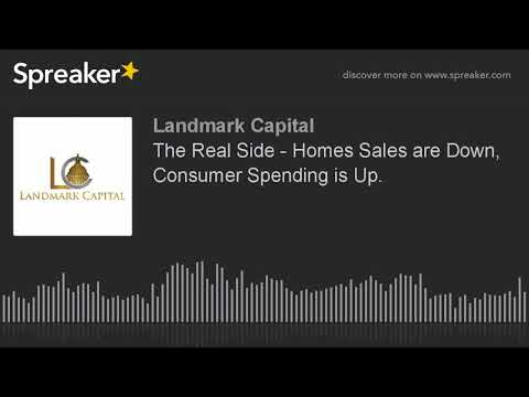 The Real Side - Homes Sales are Down, Consumer Spending is Up.