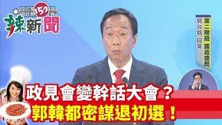 【辣新聞152】政見會變幹話大會?郭韓都密謀退初選! 2019.07.04