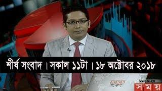 শীর্ষ সংবাদ | সকাল ১১টা | ১৮ অক্টোবর ২০১৮ | Somoy tv headline 11am | Latest Bangladesh News