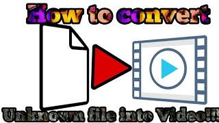 How to convert any unknown file into video!!!!On ANDROID??????????