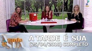 A Tarde é Sua (25/04/18) | Completo