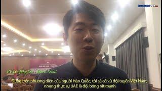 Phóng viên Lee Jong Soo Hàn Quốc: UAE rất mạnh, Việt Nam sẽ chỉ hoà 1 1