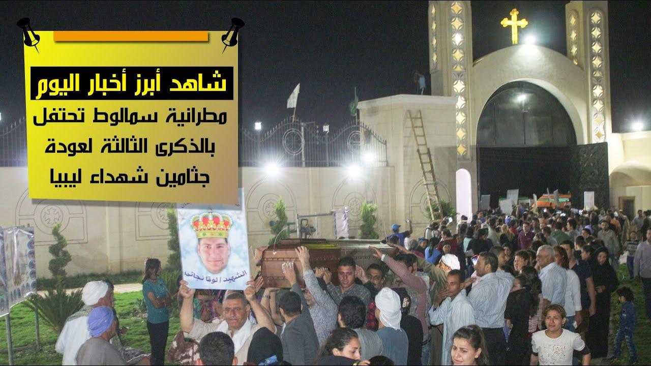 شاهد أهم أخبار اليوم.. مطرانية سمالوط تحتفل بالذكرى الثالثة لعودة جثامين شهداء ليبيا
