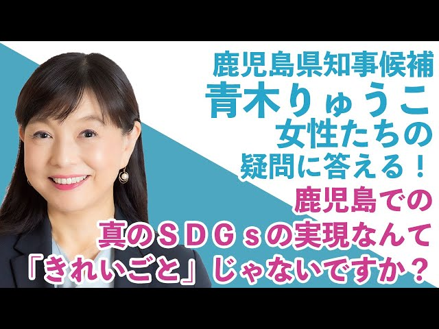 鹿児島県知事候補「青木りゅうこ」が女性たちの疑問に答える! ② / 鹿児島での真のSDGsの実現なんて「きれいごと」じゃないですか?
