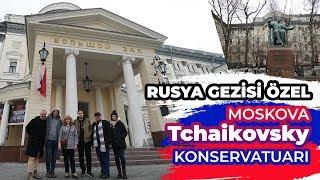 Rusya Gezisi Özel - Moskova Tchaikovsky (Çaykovski) Konservatuarı