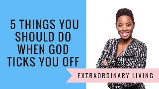 5 Things You Should Do When God Ticks You Off