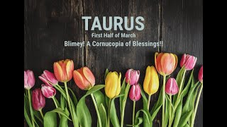 TAURUS: First Half of March - Blimey! A Cornucopia of Blessings!!