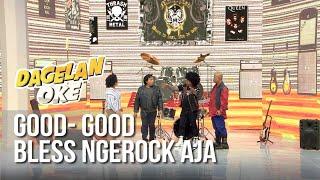 DAGELAN OK - Good- Good Bless Ngerock Aja [23 Juni 2019]