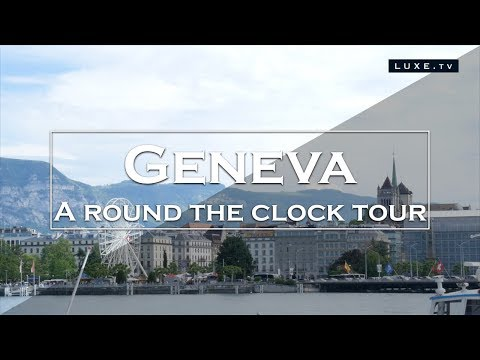 Geneva - A Round Clock Tour - LUXE.TV