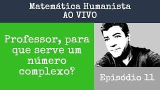 Episodio 11 - Professor, para que serve um Número Complexo? Matemática Humanista AO VIVO