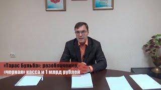 «Тарас Бульба»: разоблачение, «черная» касса и 1 млрд рублей