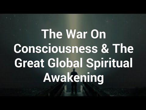 The War On Consciousness & The Great Global Spiritual Awakening