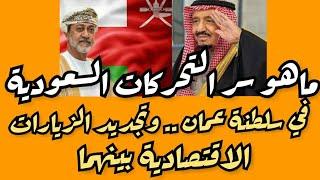 ما هو سر التحركات السعودية في سلطنة عمان .. أرقام ضخمة ومعاملة بالمثل بين سلطنة عمان والسعودية