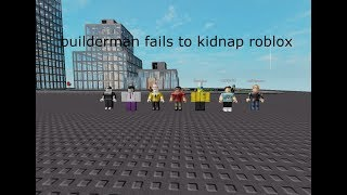builderman and roblox youtubers tried to kidnap roblox