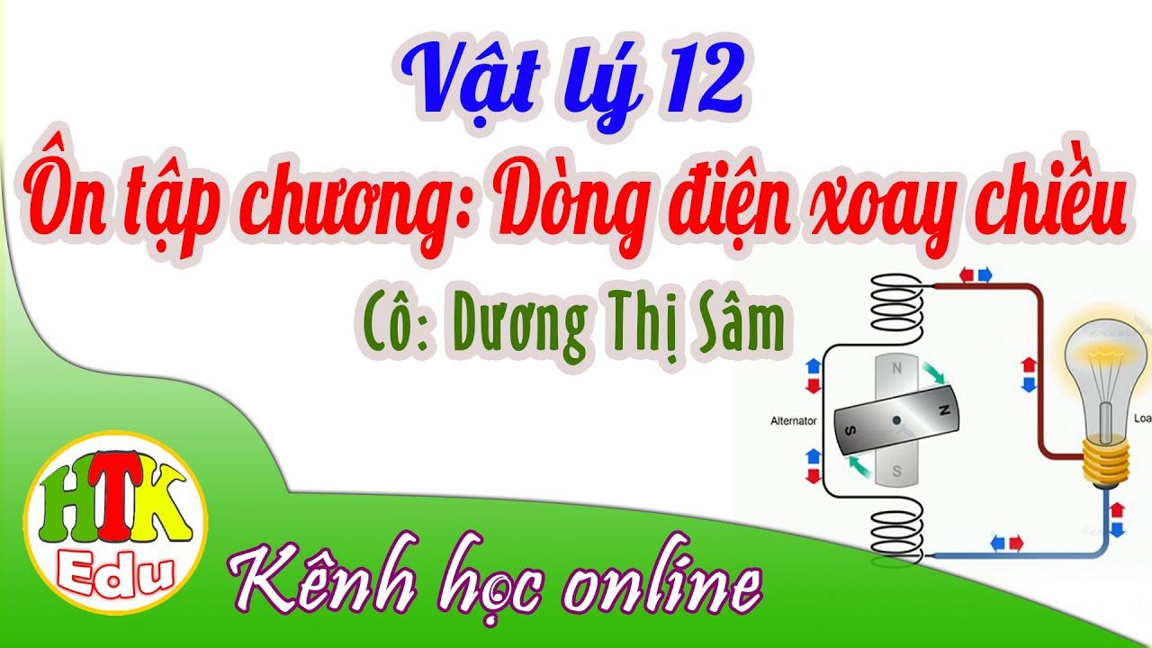 Vật lý 12, Ôn tập chương: Dòng điện xoay chiều, Cô: Dương Thị Sâm (HTK Edu)