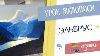 """Урок живописи маслом """"Эльбрус"""" - Надежда Ильина"""