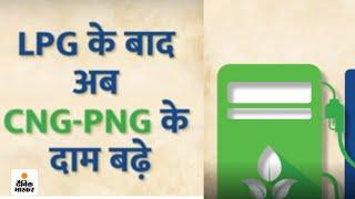 LPG के बाद अब CNG-PNG के दाम बढ़े