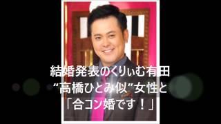 """結婚発表のくりぃむ有田、 """"高橋ひとみ似""""女性と 「合コン婚です!」 お..."""