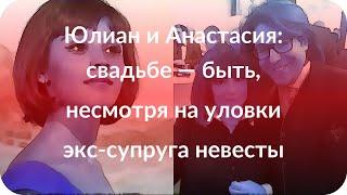 Юлиан и Анастасия: свадьбе — быть, несмотря на уловки экс-супруга невесты