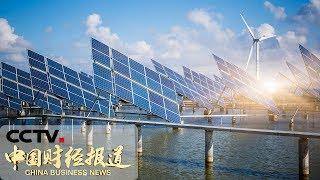 [中国财经报道] 2040年全球可再生能源占比提至40% | CCTV财经