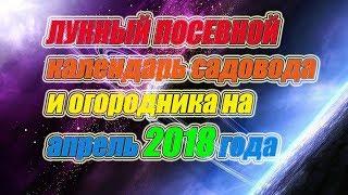 видео Посевной календарь на апрель 2018 – таблица: Лунный посевной календарь садовода и огородника на апрель 2018