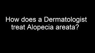 How does a Dermatologist treat Alopecia areata