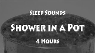 The Sound of Water to Fall Asleep to - Shower in a Pot - 4 hrs