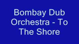 Bombay Dub Orchestra To The Shore