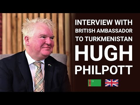 Interview with British Ambassador to Turkmenistan - Hugh Philpott