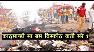 Exclusive Report || काठमाडौंमा  एका यक  बम बिस्फोट   अहिले सम्म कतिको मृतु ?