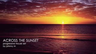 Across The Sunset | Progressive House Set | 2017 Mixed By Johnny M
