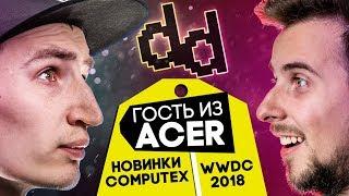 DD SHOW Ep. 0.10 Итоги WWDC 2018, новинки Computex 2018 и ГОСТЬ из ACER