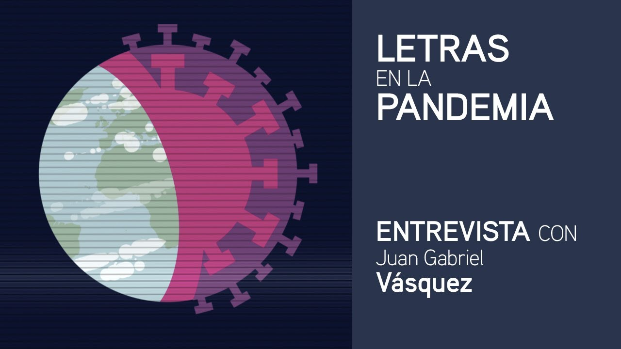 Letras en la pandemia: Juan Gabriel Vásquez