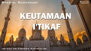 KEUTAMAAN I'TIKAF DI SEPULUH MALAM TRAKHIR DIBULAN RAMADHAN-Ustadz Dr Firanda Andirja,MA