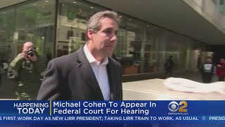 Michael Cohen Expected To Appear In Federal Court For Hearing