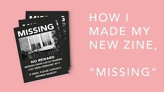 """How I Made My New Zine, """"MISSING"""""""