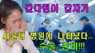 김다현이 갑자기 서울대 병원에 나타났다... 수술 준비…