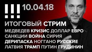 Итоговый стрим (10.04.2018): Медведев, Доллар, Евро, Война, Сирия, Дерипаска, Ноггано, Латвия, Трамп