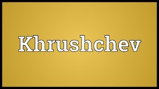 Khrushchev Meaning