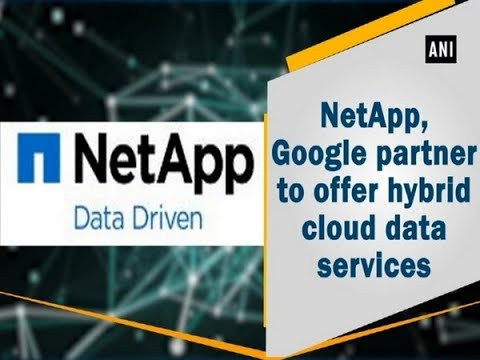 NetApp, Google partner to offer hybrid cloud data services - ANI News