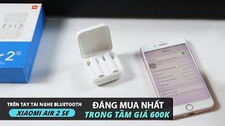 Trên tay tai nghe Bluetooth Xiaomi Air 2 SE: ĐÁNG MUA NHẤT TRONG TẦM GIÁ 600k