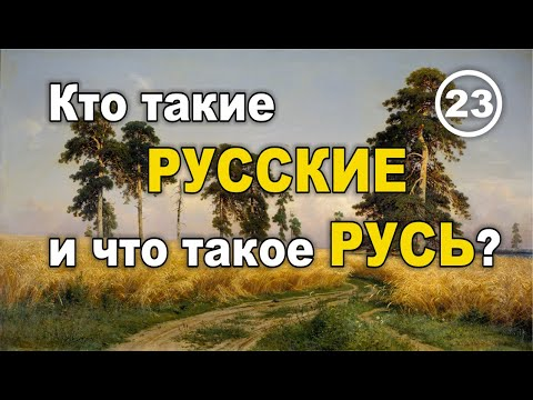 Кто такие РУССКИЕ и что такое РУСЬ? Фильм 23
