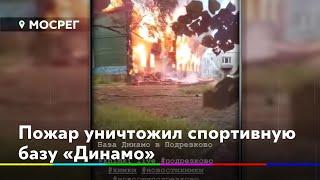 Пожар уничтожил спортивную базу «Динамо» //НОВОСТИ 360 ХИМКИ 12.08.2020