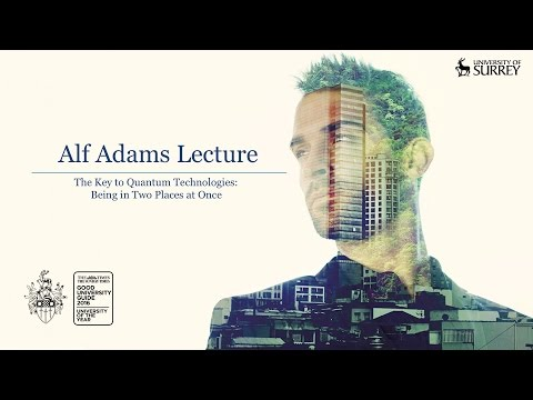 The Alf Adams Lecture Series 2016:  The Key to Quantum Technologies: Being in two places at once