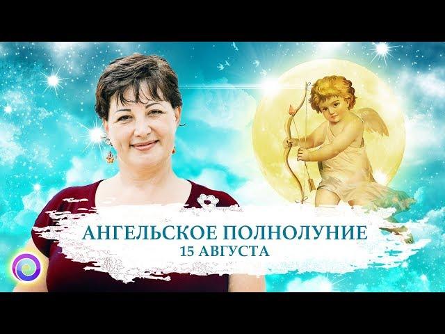 АНГЕЛЬСКОЕ ПОЛНОЛУНИЕ 15 августа: Послание небес — Оксана Лежнева