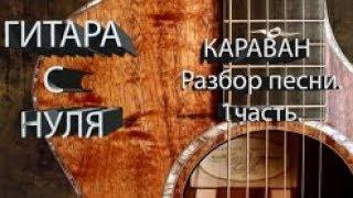 Песня - Караван. Разбор. 1 часть.Уроки игры на гитаре. Гитара с нуля. Для начинающих.