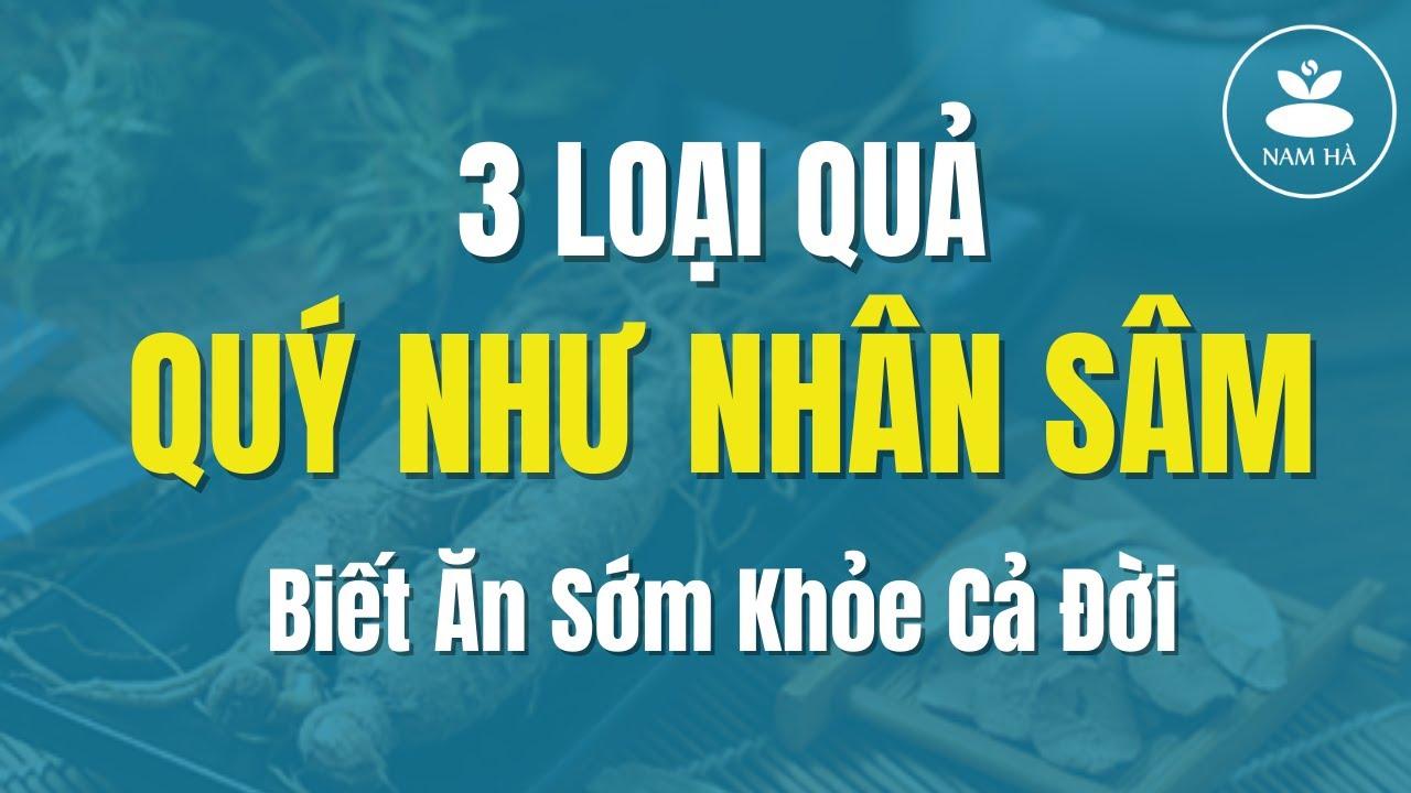 🔴 3 LOẠI QUẢ QUÝ NHƯ NHÂN SÂM   Nam Hà